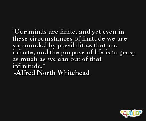Our minds are finite, and yet even in these circumstances of finitude we are surrounded by possibilities that are infinite, and the purpose of life is to grasp as much as we can out of that infinitude. -Alfred North Whitehead