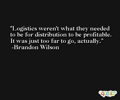Logistics weren't what they needed to be for distribution to be profitable. It was just too far to go, actually. -Brandon Wilson