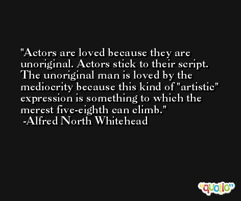 Actors are loved because they are unoriginal. Actors stick to their script. The unoriginal man is loved by the mediocrity because this kind of 'artistic' expression is something to which the merest five-eighth can climb. -Alfred North Whitehead