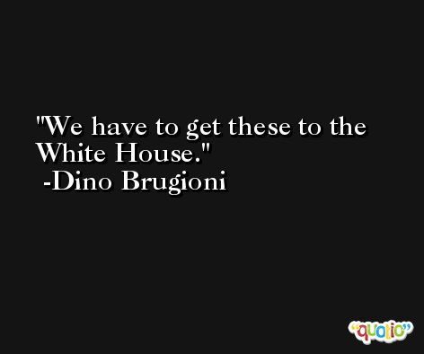 We have to get these to the White House. -Dino Brugioni