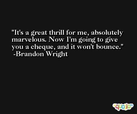 It's a great thrill for me, absolutely marvelous. Now I'm going to give you a cheque, and it won't bounce. -Brandon Wright
