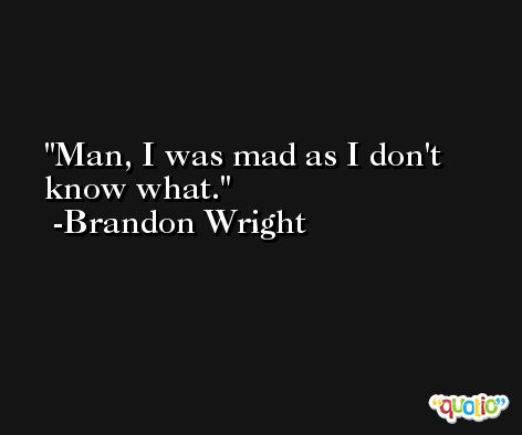 Man, I was mad as I don't know what. -Brandon Wright
