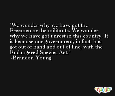 We wonder why we have got the Freemen or the militants. We wonder why we have got unrest in this country. It is because our government, in fact, has got out of hand and out of line, with the Endangered Species Act. -Brandon Young