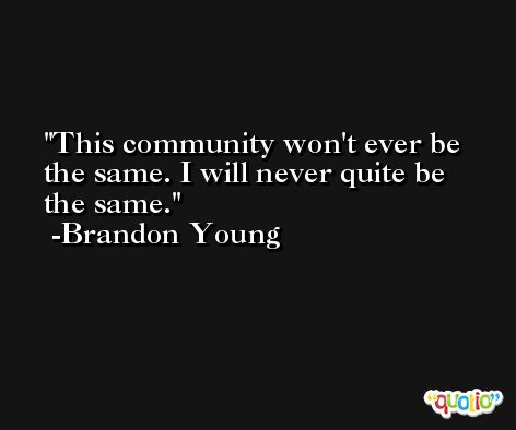 This community won't ever be the same. I will never quite be the same. -Brandon Young