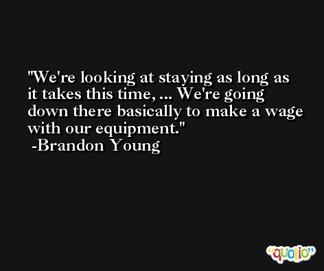 We're looking at staying as long as it takes this time, ... We're going down there basically to make a wage with our equipment. -Brandon Young