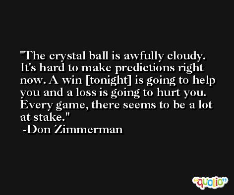 The crystal ball is awfully cloudy. It's hard to make predictions right now. A win [tonight] is going to help you and a loss is going to hurt you. Every game, there seems to be a lot at stake. -Don Zimmerman