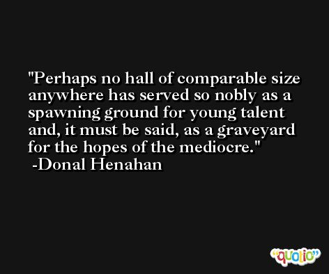 Perhaps no hall of comparable size anywhere has served so nobly as a spawning ground for young talent and, it must be said, as a graveyard for the hopes of the mediocre. -Donal Henahan