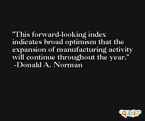 This forward-looking index indicates broad optimism that the expansion of manufacturing activity will continue throughout the year. -Donald A. Norman