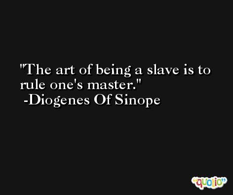 The art of being a slave is to rule one's master. -Diogenes Of Sinope