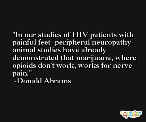 In our studies of HIV patients with painful feet -peripheral neuropathy- animal studies have already demonstrated that marijuana, where opioids don't work, works for nerve pain. -Donald Abrams