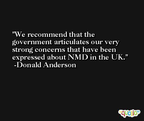 We recommend that the government articulates our very strong concerns that have been expressed about NMD in the UK. -Donald Anderson