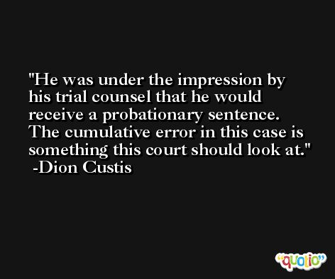He was under the impression by his trial counsel that he would receive a probationary sentence. The cumulative error in this case is something this court should look at. -Dion Custis