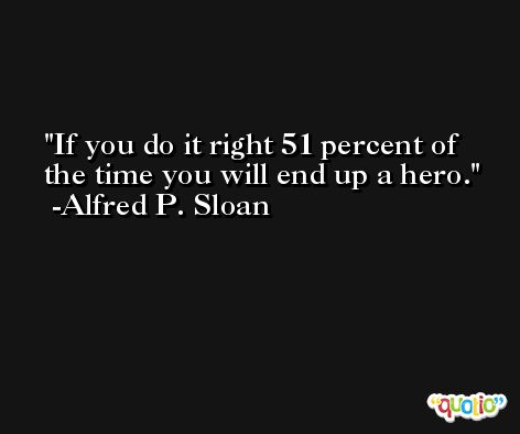 If you do it right 51 percent of the time you will end up a hero. -Alfred P. Sloan