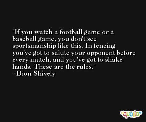 If you watch a football game or a baseball game, you don't see sportsmanship like this. In fencing you've got to salute your opponent before every match, and you've got to shake hands. These are the rules. -Dion Shively