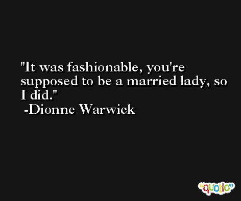 It was fashionable, you're supposed to be a married lady, so I did. -Dionne Warwick