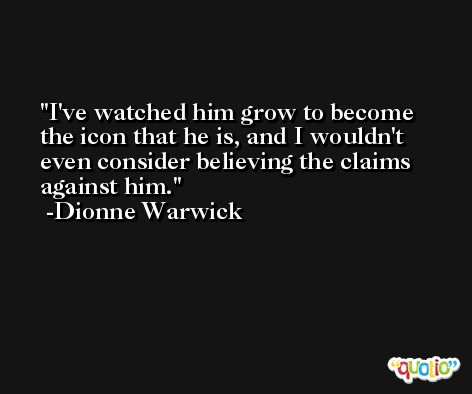 I've watched him grow to become the icon that he is, and I wouldn't even consider believing the claims against him. -Dionne Warwick