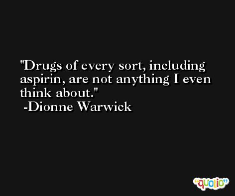 Drugs of every sort, including aspirin, are not anything I even think about. -Dionne Warwick