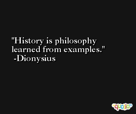 History is philosophy learned from examples. -Dionysius