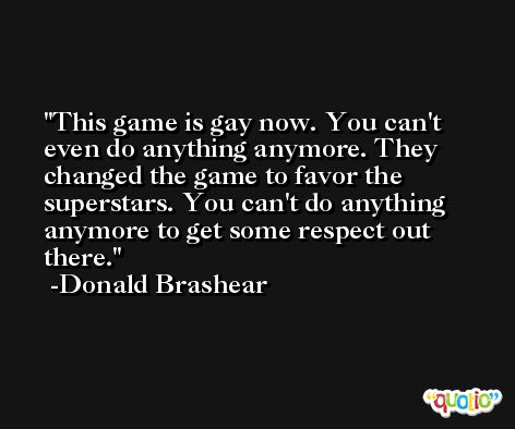 This game is gay now. You can't even do anything anymore. They changed the game to favor the superstars. You can't do anything anymore to get some respect out there. -Donald Brashear