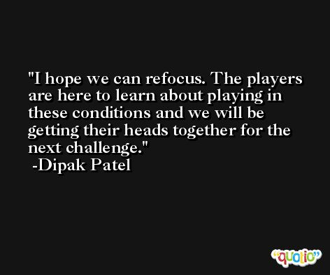 I hope we can refocus. The players are here to learn about playing in these conditions and we will be getting their heads together for the next challenge. -Dipak Patel