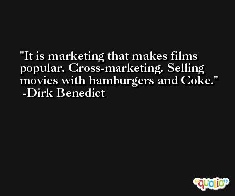 It is marketing that makes films popular. Cross-marketing. Selling movies with hamburgers and Coke. -Dirk Benedict