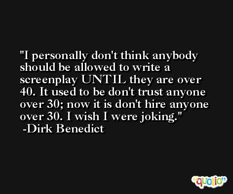 I personally don't think anybody should be allowed to write a screenplay UNTIL they are over 40. It used to be don't trust anyone over 30; now it is don't hire anyone over 30. I wish I were joking. -Dirk Benedict