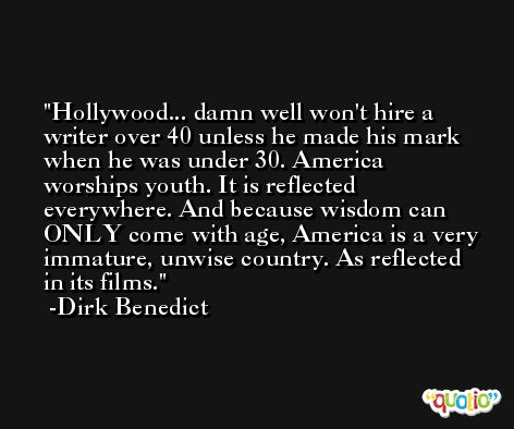 Hollywood... damn well won't hire a writer over 40 unless he made his mark when he was under 30. America worships youth. It is reflected everywhere. And because wisdom can ONLY come with age, America is a very immature, unwise country. As reflected in its films. -Dirk Benedict