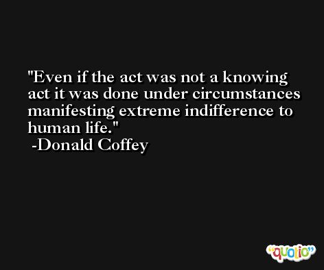 Even if the act was not a knowing act it was done under circumstances manifesting extreme indifference to human life. -Donald Coffey