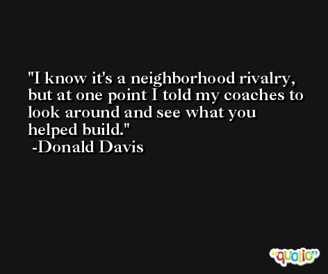 I know it's a neighborhood rivalry, but at one point I told my coaches to look around and see what you helped build. -Donald Davis