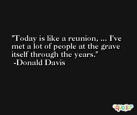 Today is like a reunion, ... I've met a lot of people at the grave itself through the years. -Donald Davis