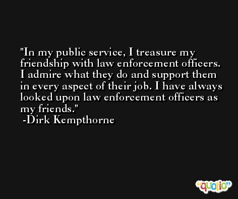 In my public service, I treasure my friendship with law enforcement officers. I admire what they do and support them in every aspect of their job. I have always looked upon law enforcement officers as my friends. -Dirk Kempthorne