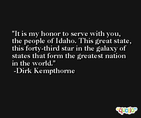 It is my honor to serve with you, the people of Idaho. This great state, this forty-third star in the galaxy of states that form the greatest nation in the world. -Dirk Kempthorne
