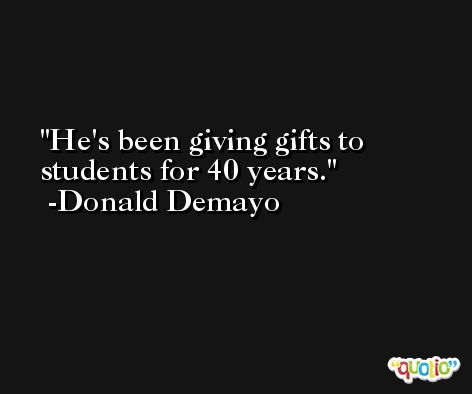 He's been giving gifts to students for 40 years. -Donald Demayo