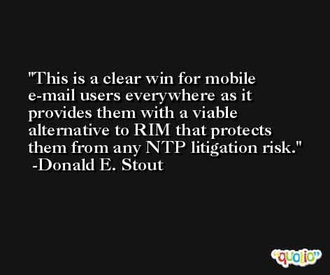 This is a clear win for mobile e-mail users everywhere as it provides them with a viable alternative to RIM that protects them from any NTP litigation risk. -Donald E. Stout
