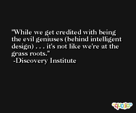 While we get credited with being the evil geniuses (behind intelligent design) . . . it's not like we're at the grass roots. -Discovery Institute