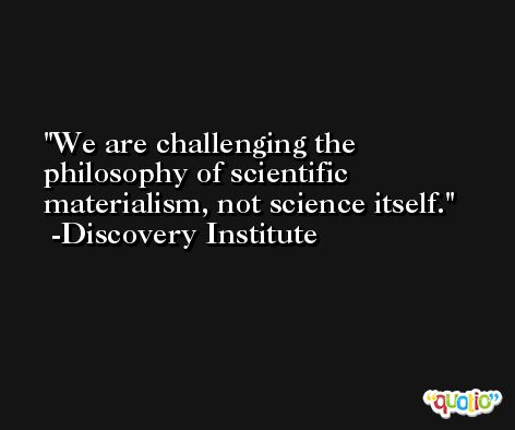 We are challenging the philosophy of scientific materialism, not science itself. -Discovery Institute