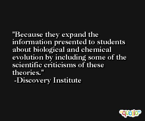 Because they expand the information presented to students about biological and chemical evolution by including some of the scientific criticisms of these theories. -Discovery Institute