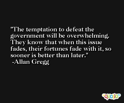 The temptation to defeat the government will be overwhelming. They know that when this issue fades, their fortunes fade with it, so sooner is better than later. -Allan Gregg