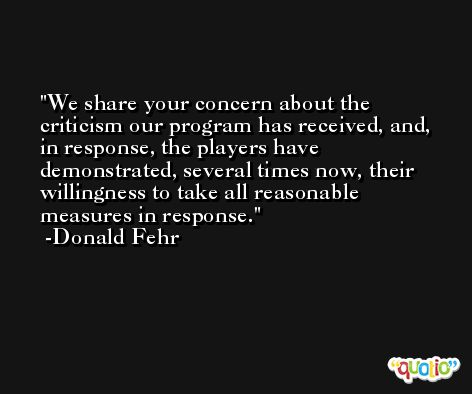 We share your concern about the criticism our program has received, and, in response, the players have demonstrated, several times now, their willingness to take all reasonable measures in response. -Donald Fehr
