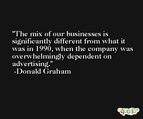 The mix of our businesses is significantly different from what it was in 1990, when the company was overwhelmingly dependent on advertising. -Donald Graham