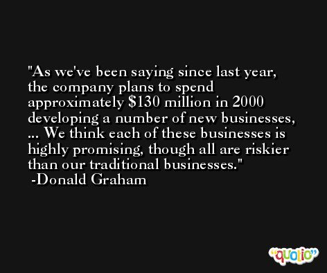 As we've been saying since last year, the company plans to spend approximately $130 million in 2000 developing a number of new businesses, ... We think each of these businesses is highly promising, though all are riskier than our traditional businesses. -Donald Graham