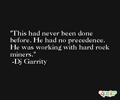 This had never been done before. He had no precedence. He was working with hard rock miners. -Dj Garrity