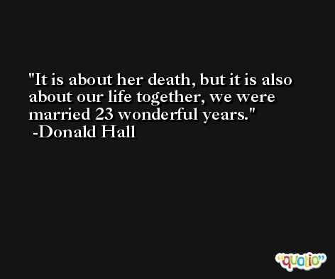 It is about her death, but it is also about our life together, we were married 23 wonderful years. -Donald Hall