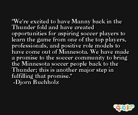 We're excited to have Manny back in the Thunder fold and have created opportunities for aspiring soccer players to learn the game from one of the top players, professionals, and positive role models to have come out of Minnesota. We have made a promise to the soccer community to bring the Minnesota soccer people back to the Thunder; this is another major step in fulfilling that promise. -Djorn Buchholz