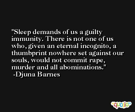 Sleep demands of us a guilty immunity. There is not one of us who, given an eternal incognito, a thumbprint nowhere set against our souls, would not commit rape, murder and all abominations. -Djuna Barnes