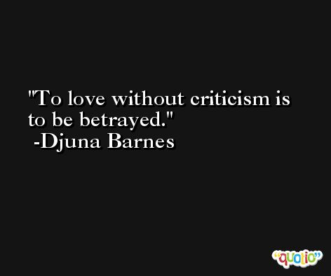 To love without criticism is to be betrayed. -Djuna Barnes