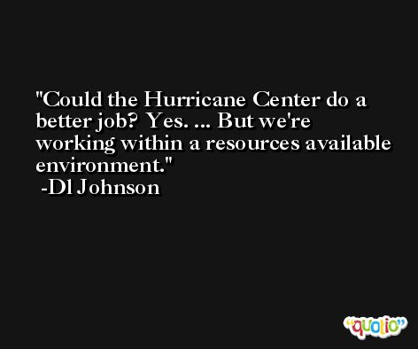 Could the Hurricane Center do a better job? Yes. ... But we're working within a resources available environment. -Dl Johnson