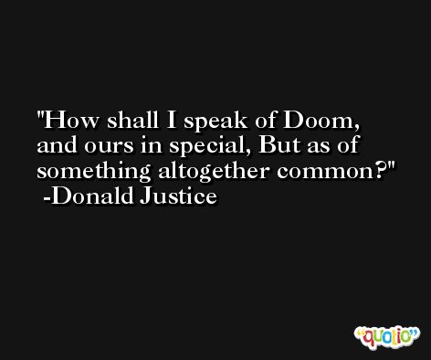 How shall I speak of Doom, and ours in special, But as of something altogether common? -Donald Justice
