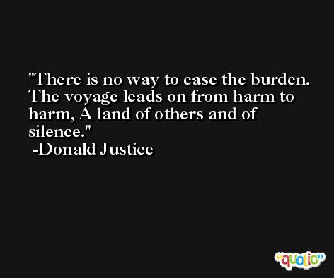 There is no way to ease the burden. The voyage leads on from harm to harm, A land of others and of silence. -Donald Justice