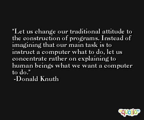 Let us change our traditional attitude to the construction of programs. Instead of imagining that our main task is to instruct a computer what to do, let us concentrate rather on explaining to human beings what we want a computer to do. -Donald Knuth